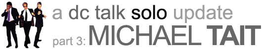 a dc talk solo update part 3: michael tait